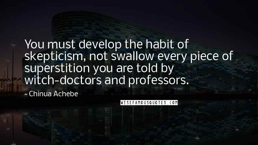 Chinua Achebe Quotes: You must develop the habit of skepticism, not swallow every piece of superstition you are told by witch-doctors and professors.