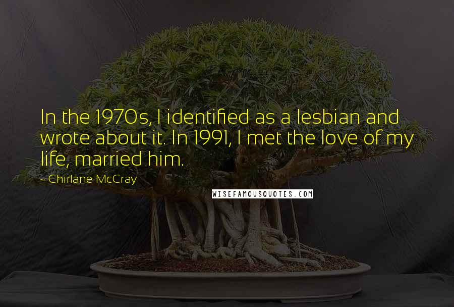 Chirlane McCray Quotes: In the 1970s, I identified as a lesbian and wrote about it. In 1991, I met the love of my life, married him.