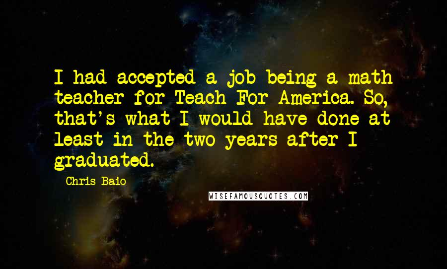 Chris Baio Quotes: I had accepted a job being a math teacher for Teach For America. So, that's what I would have done at least in the two years after I graduated.