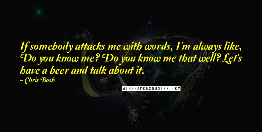Chris Bosh Quotes: If somebody attacks me with words, I'm always like, Do you know me? Do you know me that well? Let's have a beer and talk about it.