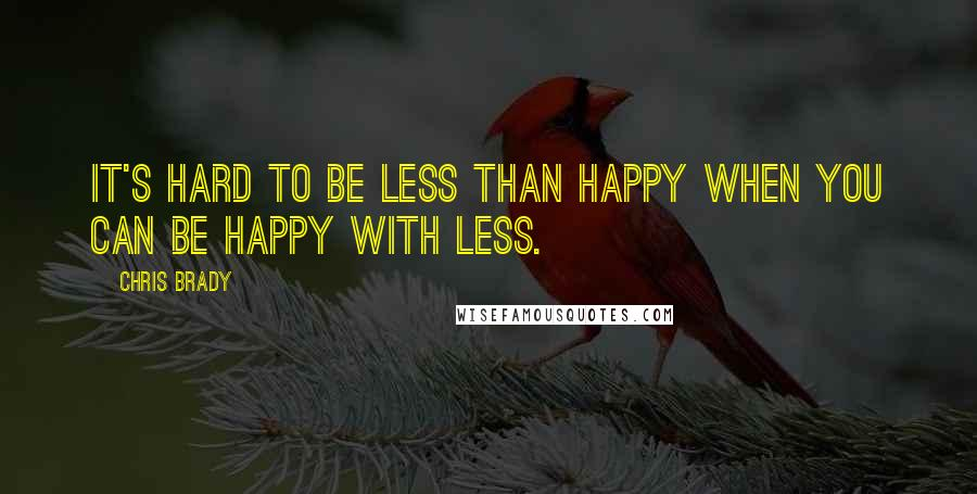 Chris Brady Quotes: It's hard to be less than happy when you can be happy with less.