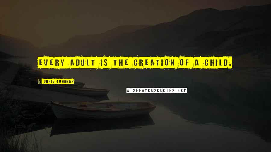 Chris Fuhrman Quotes: Every adult is the creation of a child.