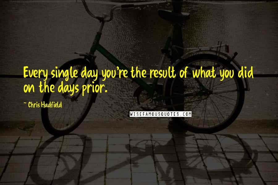 Chris Hadfield Quotes: Every single day you're the result of what you did on the days prior.