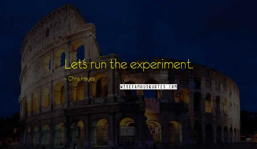 Chris Hayes Quotes: Let's run the experiment.