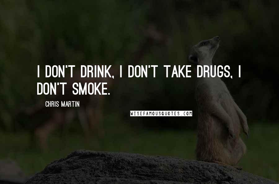 Chris Martin Quotes: I don't drink, I don't take drugs, I don't smoke.