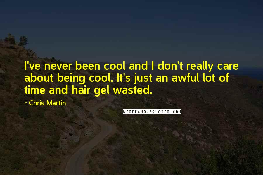 Chris Martin Quotes: I've never been cool and I don't really care about being cool. It's just an awful lot of time and hair gel wasted.