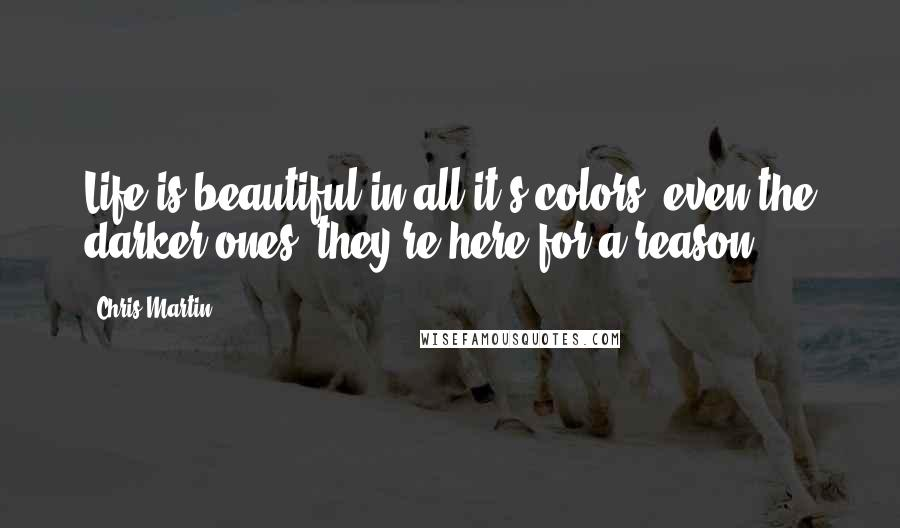 Chris Martin Quotes: Life is beautiful in all it's colors, even the darker ones, they're here for a reason.