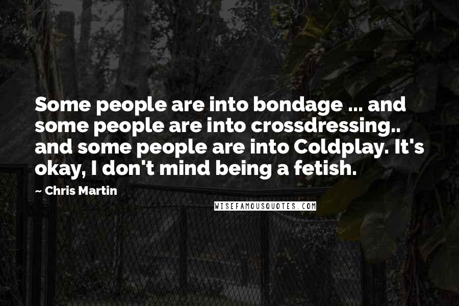 Chris Martin Quotes: Some people are into bondage ... and some people are into crossdressing.. and some people are into Coldplay. It's okay, I don't mind being a fetish.