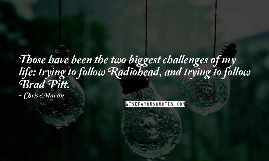 Chris Martin Quotes: Those have been the two biggest challenges of my life: trying to follow Radiohead, and trying to follow Brad Pitt.