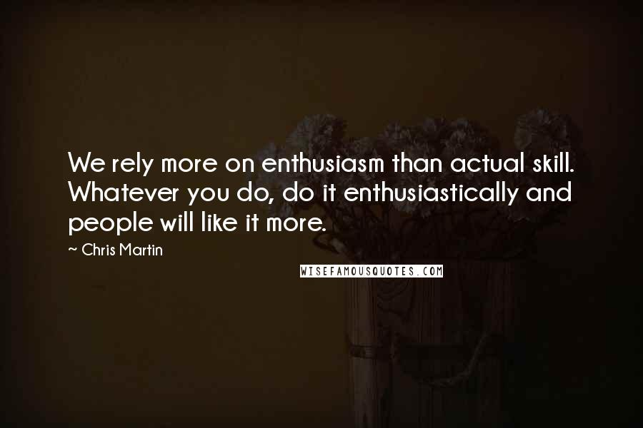 Chris Martin Quotes: We rely more on enthusiasm than actual skill. Whatever you do, do it enthusiastically and people will like it more.