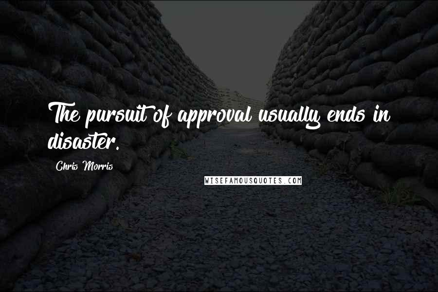 Chris Morris Quotes: The pursuit of approval usually ends in disaster.