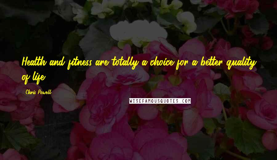 Chris Powell Quotes: Health and fitness are totally a choice for a better quality of life.