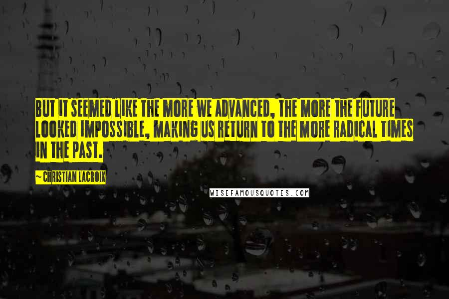 Christian Lacroix Quotes: But it seemed like the more we advanced, the more the future looked impossible, making us return to the more radical times in the past.