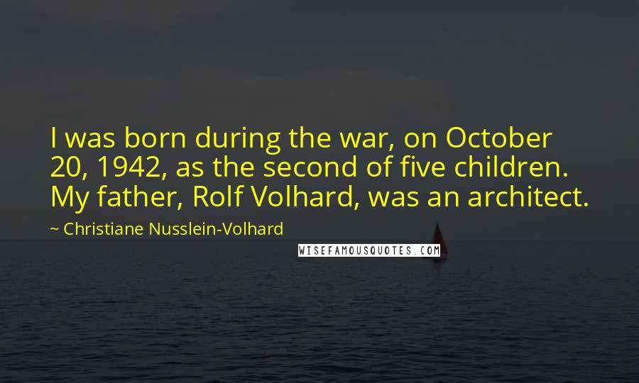 Christiane Nusslein-Volhard Quotes: I was born during the war, on October  20, 1942, as the second of five children. My father, Rolf Volhard, ...