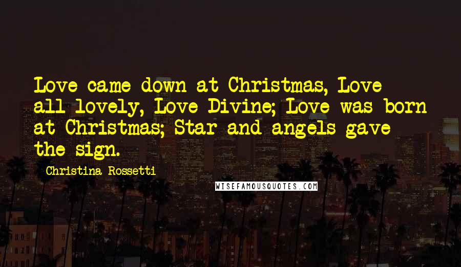 Christina Rossetti Quotes: Love came down at Christmas, Love all lovely, Love Divine; Love was born at Christmas; Star and angels gave the sign.