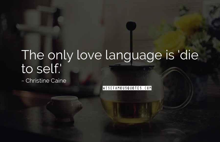 Christine Caine Quotes: The only love language is 'die to self.'