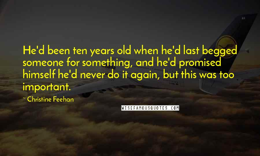 Christine Feehan Quotes: He'd been ten years old when he'd last begged someone for something, and he'd promised himself he'd never do it again, but this was too important.