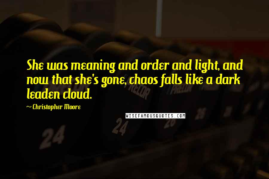 Christopher Moore Quotes: She was meaning and order and light, and now that she's gone, chaos falls like a dark leaden cloud.