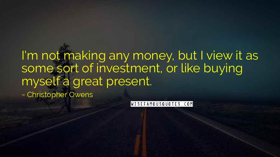 Christopher Owens Quotes: I'm not making any money, but I view it as some sort of investment, or like buying myself a great present.