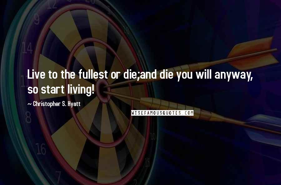 Christopher S. Hyatt Quotes: Live to the fullest or die;and die you will anyway, so start living!