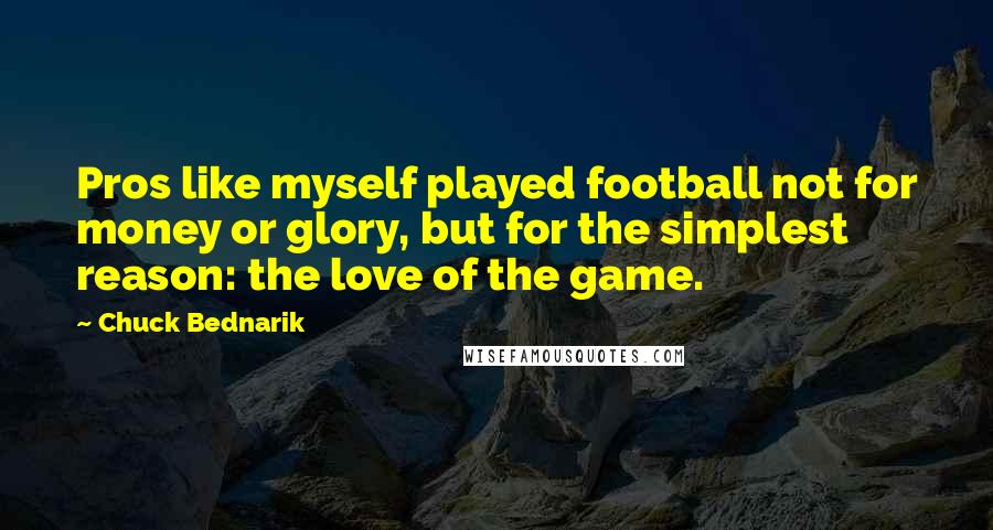 Chuck Bednarik Quotes: Pros like myself played football not for money or glory, but for the simplest reason: the love of the game.