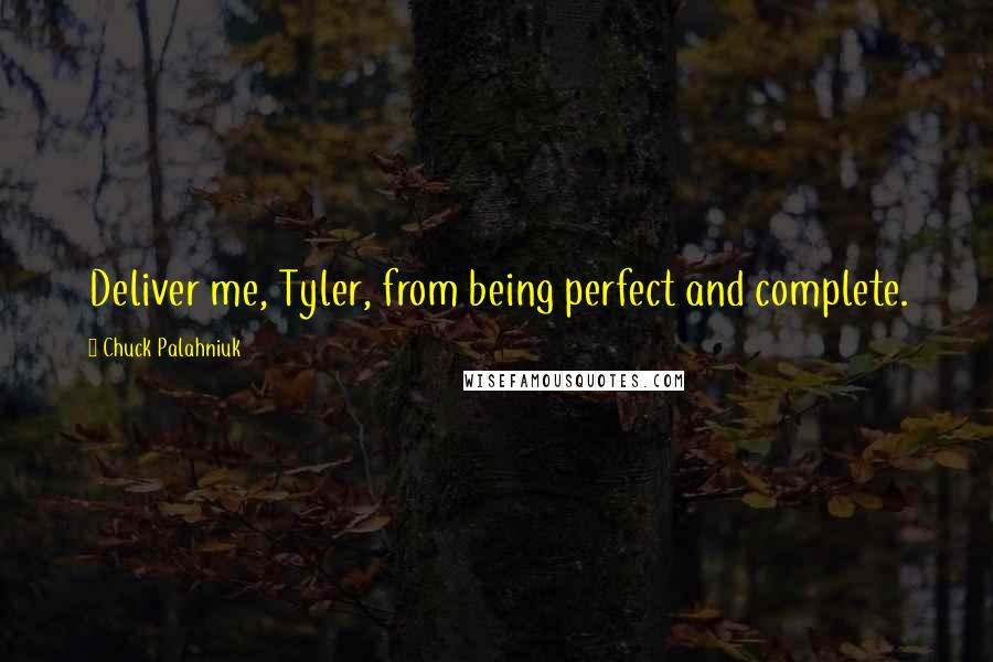 Chuck Palahniuk Quotes: Deliver me, Tyler, from being perfect and complete.