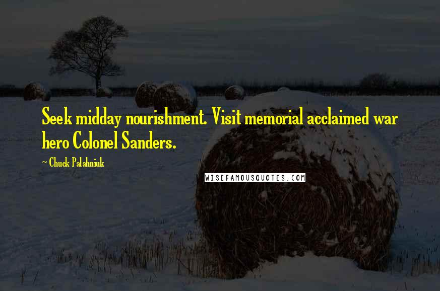 Chuck Palahniuk Quotes: Seek midday nourishment. Visit memorial acclaimed war hero Colonel Sanders.