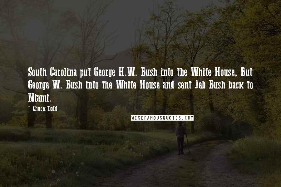 Chuck Todd Quotes: South Carolina put George H.W. Bush into the White House, But George W. Bush into the White House and sent Jeb Bush back to Miami.