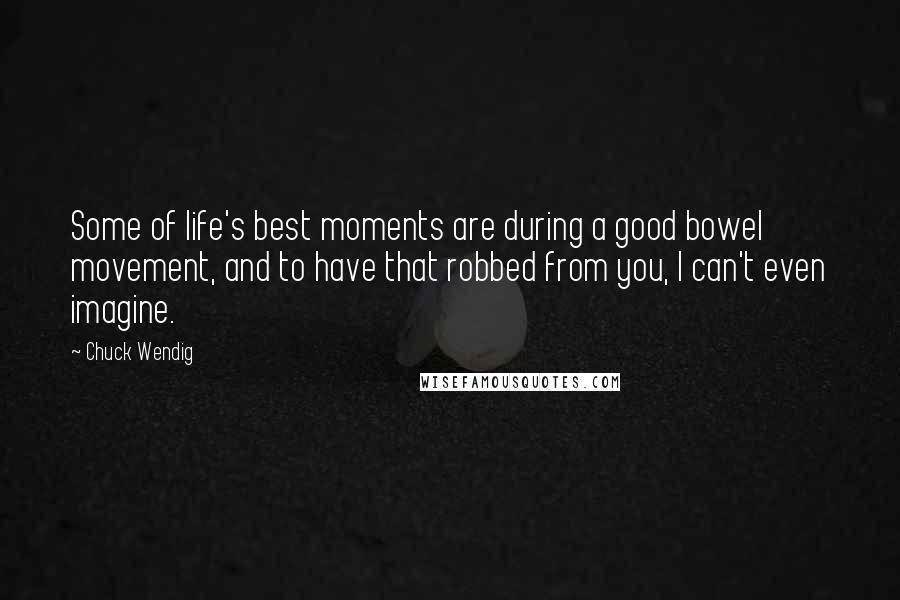 Chuck Wendig Quotes: Some of life's best moments are during a good bowel movement, and to have that robbed from you, I can't even imagine.