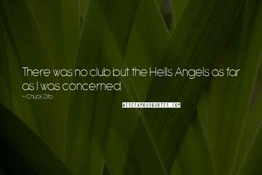 Chuck Zito Quotes: There was no club but the Hells Angels as far as I was concerned.