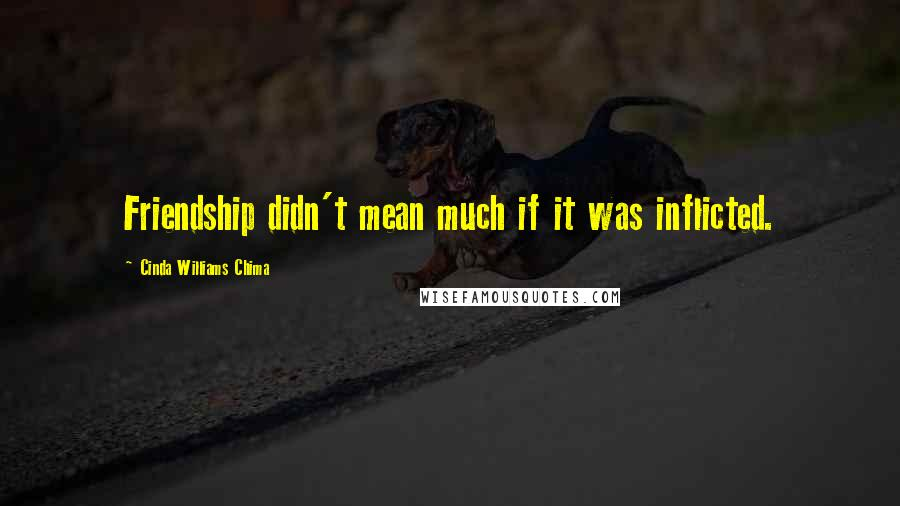 Cinda Williams Chima Quotes: Friendship didn't mean much if it was inflicted.