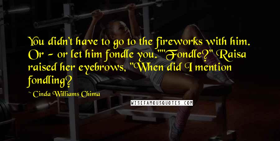 "Cinda Williams Chima Quotes: You didn't have to go to the fireworks with him. Or - or let him fondle you.""""Fondle?"" Raisa raised her eyebrows, ""When did I mention fondling?"