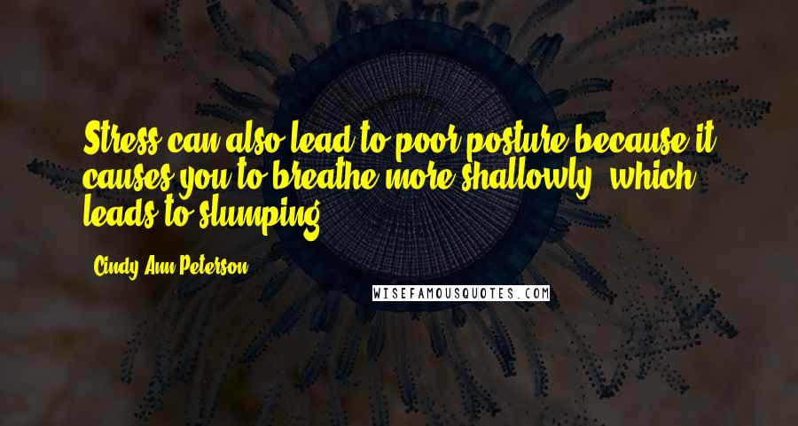 Cindy Ann Peterson Quotes: Stress can also lead to poor posture because it causes you to breathe more shallowly, which leads to slumping.