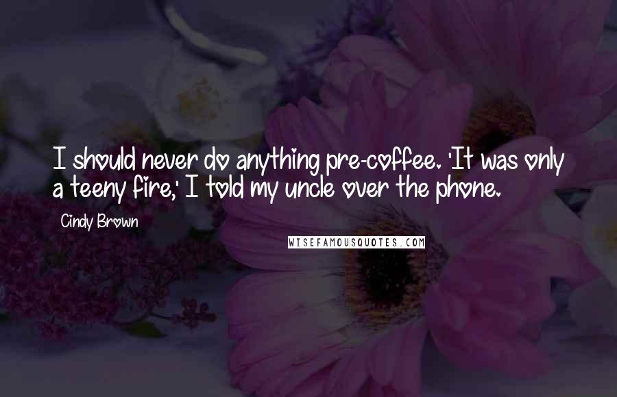 Cindy Brown Quotes: I should never do anything pre-coffee. 'It was only a teeny fire,' I told my uncle over the phone.