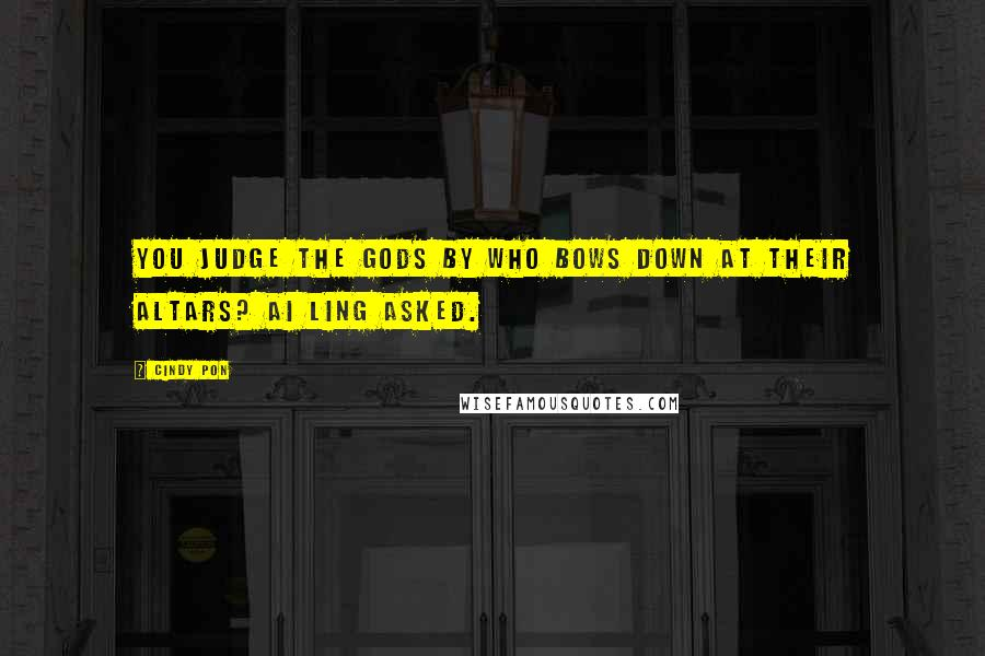 Cindy Pon Quotes: You judge the gods by who bows down at their altars? Ai Ling asked.