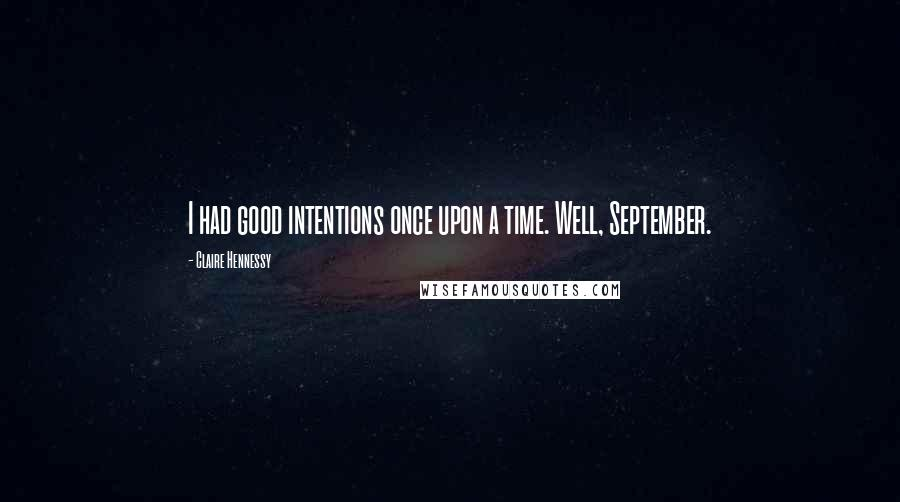 Claire Hennessy Quotes: I had good intentions once upon a time. Well, September.