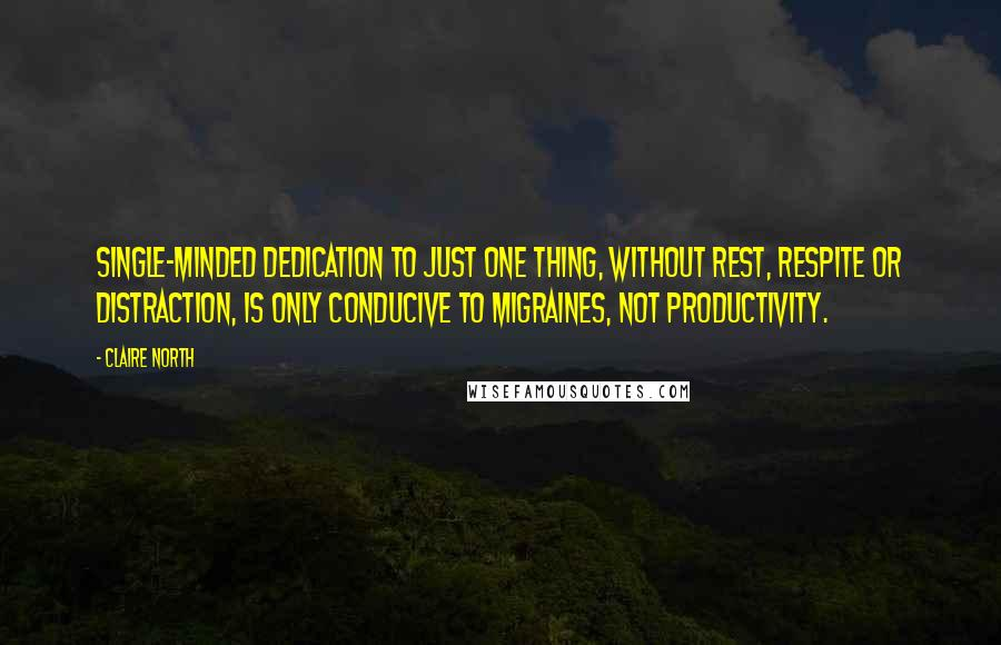 Claire North Quotes: Single-minded dedication to just one thing, without rest, respite or distraction, is only conducive to migraines, not productivity.