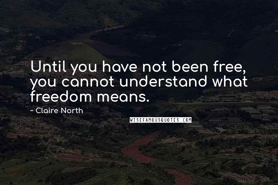 Claire North Quotes: Until you have not been free, you cannot understand what freedom means.