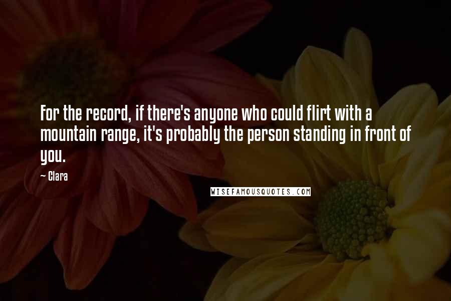 Clara Quotes: For the record, if there's anyone who could flirt with a mountain range, it's probably the person standing in front of you.