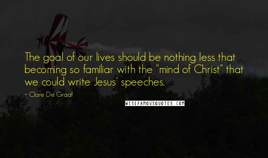 """Clare De Graaf Quotes: The goal of our lives should be nothing less that becoming so familiar with the """"mind of Christ"""" that we could write Jesus' speeches."""