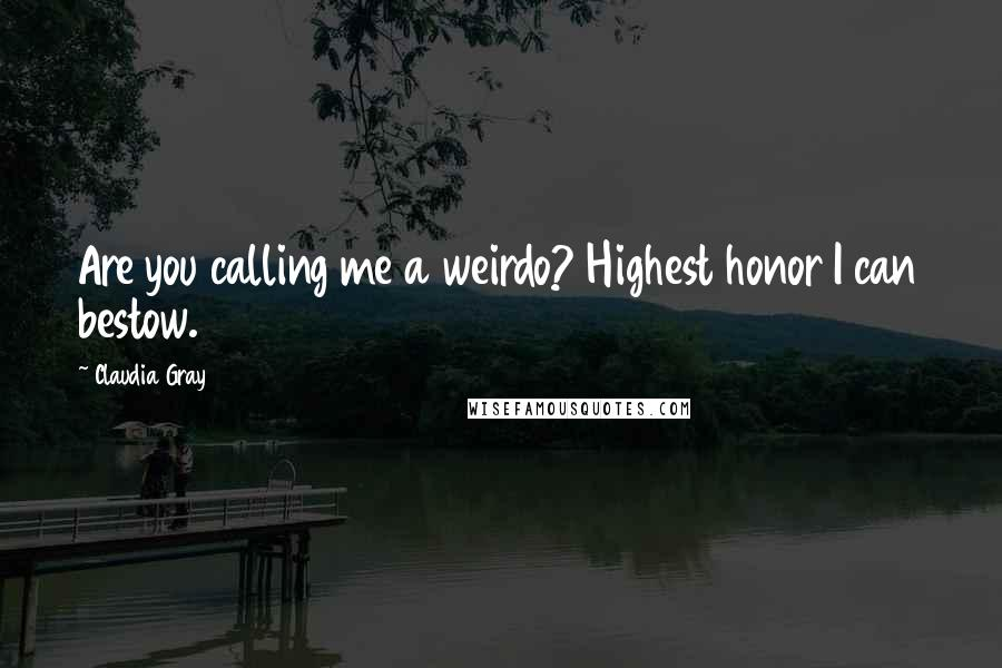 Claudia Gray Quotes: Are you calling me a weirdo? Highest honor I can bestow.