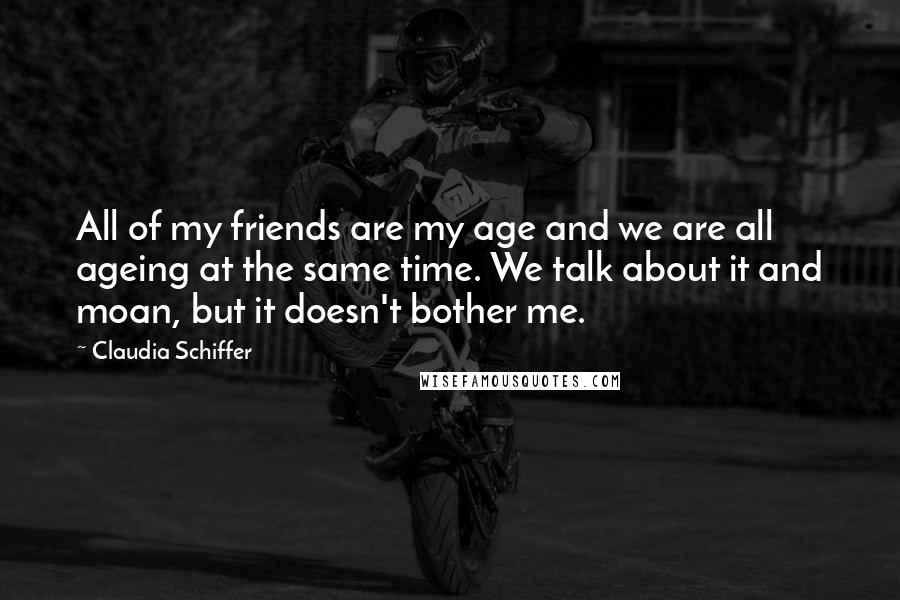 Claudia Schiffer Quotes: All of my friends are my age and we are all ageing at the same time. We talk about it and moan, but it doesn't bother me.