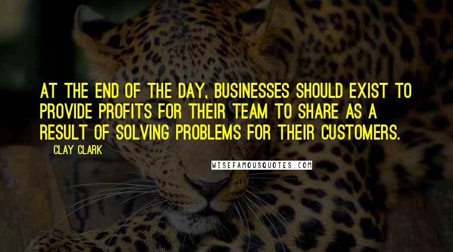 Clay Clark Quotes: At the end of the day, businesses should exist to provide profits for their team to share as a result of solving problems for their customers.