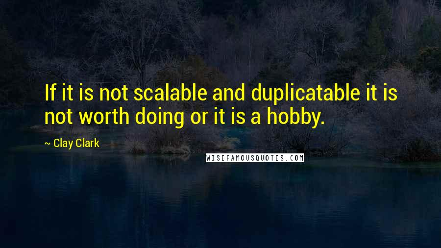 Clay Clark Quotes: If it is not scalable and duplicatable it is not worth doing or it is a hobby.