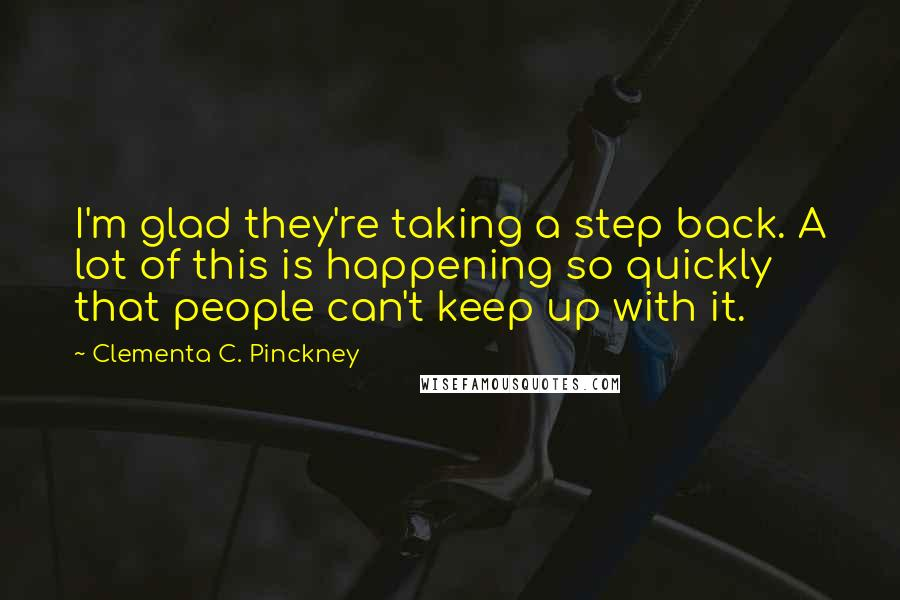 Clementa C. Pinckney Quotes: I'm glad they're taking a step back. A lot of this is happening so quickly that people can't keep up with it.