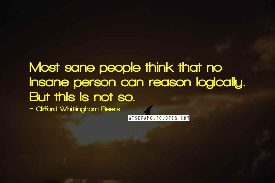 Clifford Whittingham Beers Quotes: Most sane people think that no insane person can reason logically. But this is not so.