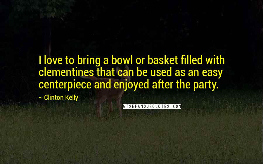 Clinton Kelly Quotes: I love to bring a bowl or basket filled with clementines that can be used as an easy centerpiece and enjoyed after the party.