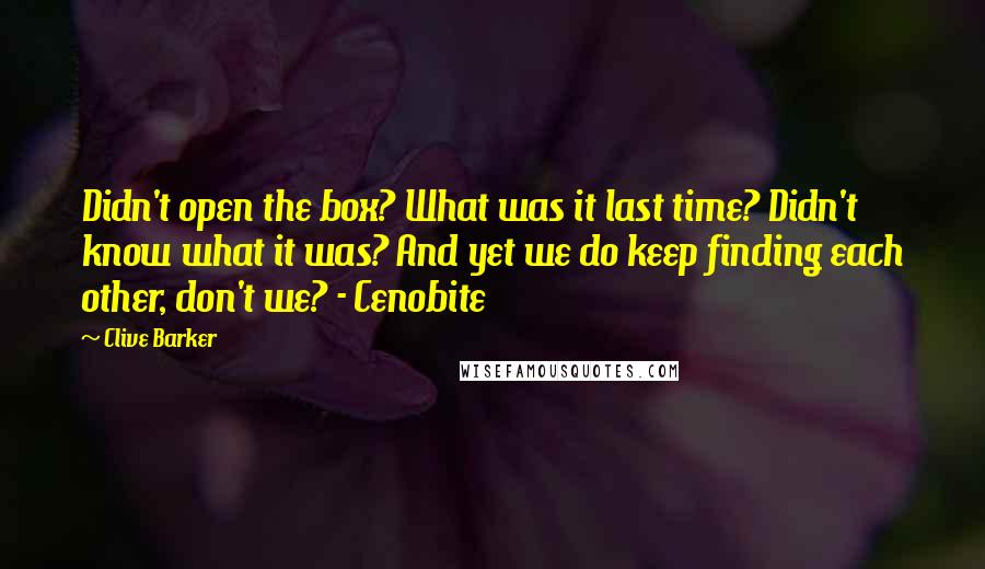 Clive Barker Quotes: Didn't open the box? What was it last time? Didn't know what it was? And yet we do keep finding each other, don't we? - Cenobite