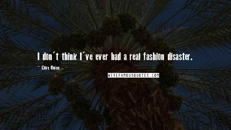 Clive Owen Quotes: I don't think I've ever had a real fashion disaster.