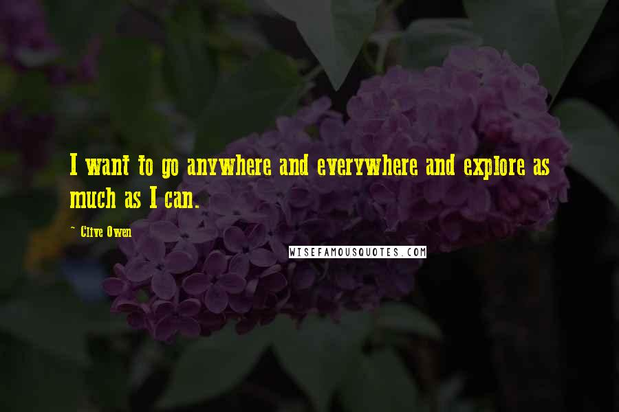 Clive Owen Quotes: I want to go anywhere and everywhere and explore as much as I can.